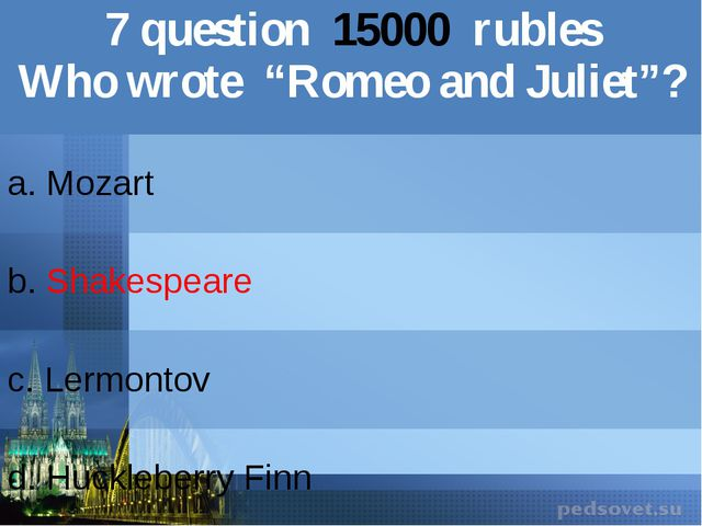 "7question15000rubles Who wrote ""Romeoand Juliet""? a. Mozart b.Shakespeare c.L..."