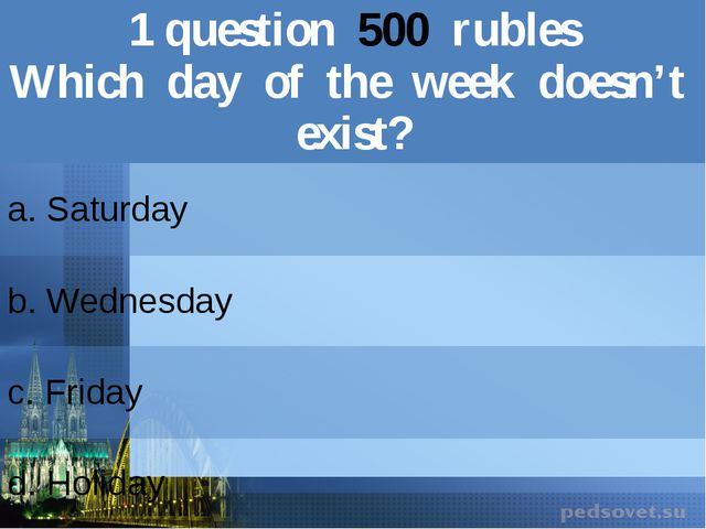 1question500rubles Which day of the week doesn't exist? a. Saturday b.Wednesd...