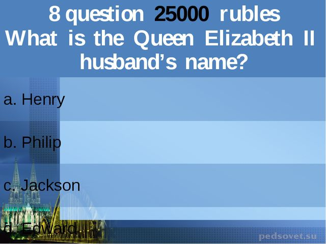 8question25000rubles What is the Queen ElizabethIIhusband's name? a. Henry b....
