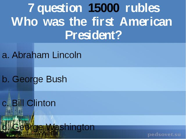 7question15000rubles Who was the firstAmerican President? a. Abraham Lincoln...