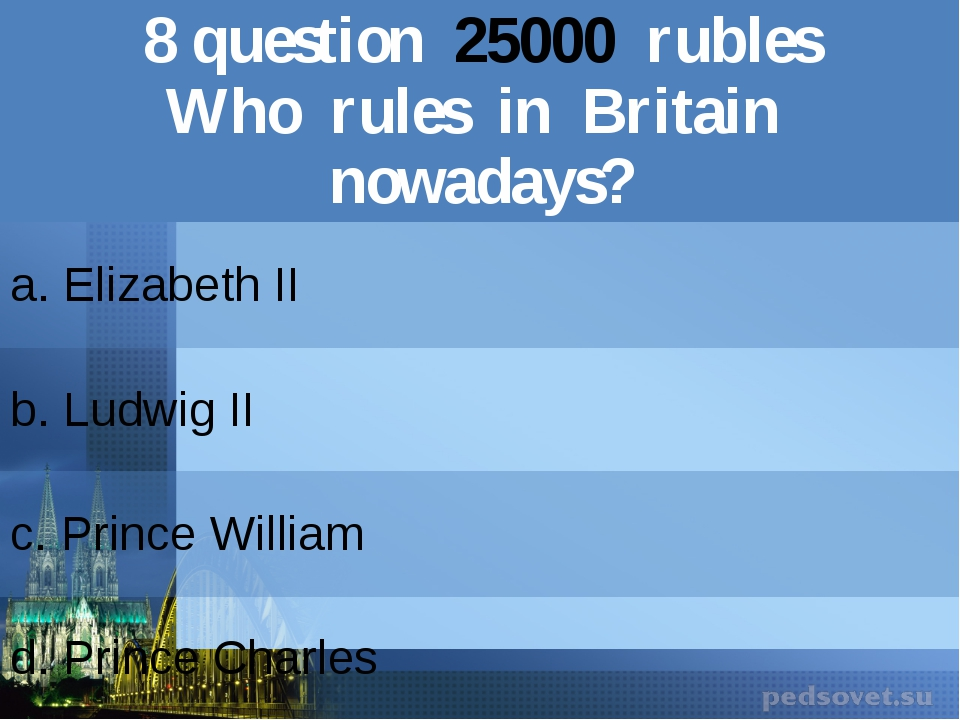 8question25000rubles Who rules in Britain nowadays? a. Elizabeth II b.Ludwig...