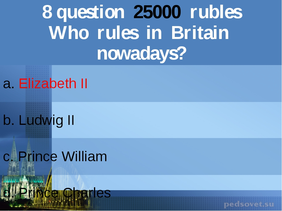 8question25000rubles Who rules in Britain nowadays? a.Elizabeth II b.Ludwig I...
