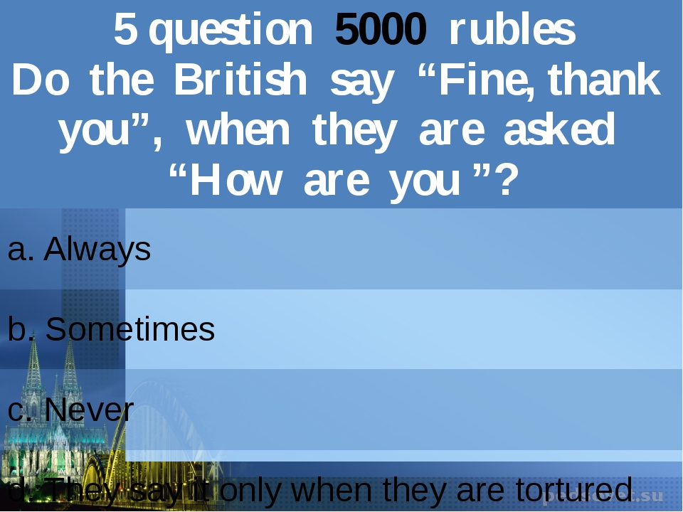 "5question5000rubles Dothe British say ""Fine, thank you"", when they are asked..."