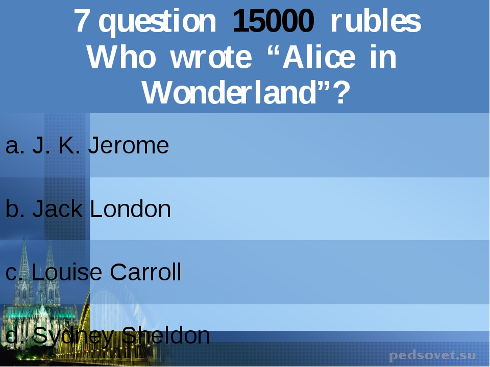 "7question15000rubles Who wrote ""Alice in Wonderland""? a. J. K. Jerome b.Jack..."