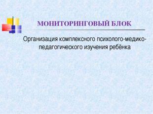 МОНИТОРИНГОВЫЙ БЛОК Организация комплексного психолого-медико-педагогического