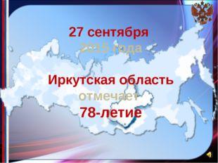 27 сентября 2015 года Иркутская область отмечает 78-летие