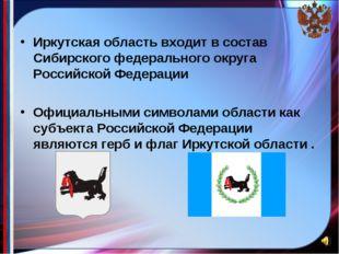 Иркутская область входит в состав Сибирского федерального округа Российской Ф