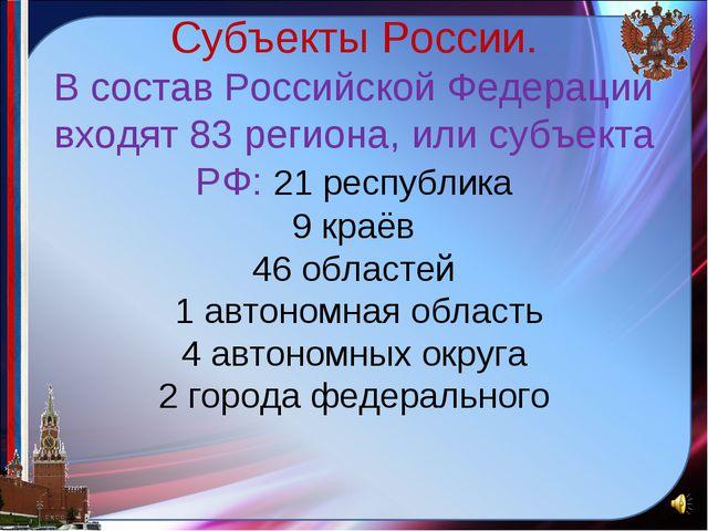Субъекты России. В состав Российской Федерации входят 83региона, или субъек...
