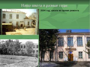 Наша школа в разные годы 2004 год, школа во время ремонта