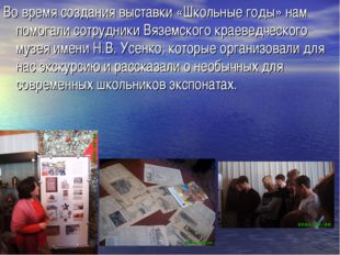 Во время создания выставки «Школьные годы» нам помогали сотрудники Вяземского
