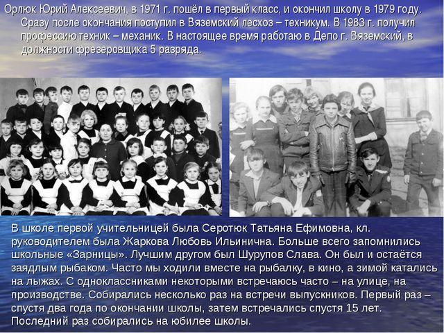 Орлюк Юрий Алексеевич, в 1971 г. пошёл в первый класс, и окончил школу в 1979...