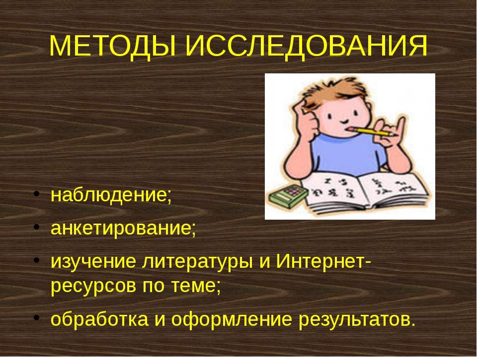 МЕТОДЫ ИССЛЕДОВАНИЯ наблюдение; анкетирование; изучение литературы и Интернет...