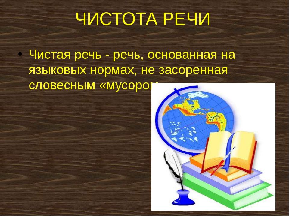 ЧИСТОТА РЕЧИ Чистая речь - речь, основанная на языковых нормах, не засоренная...