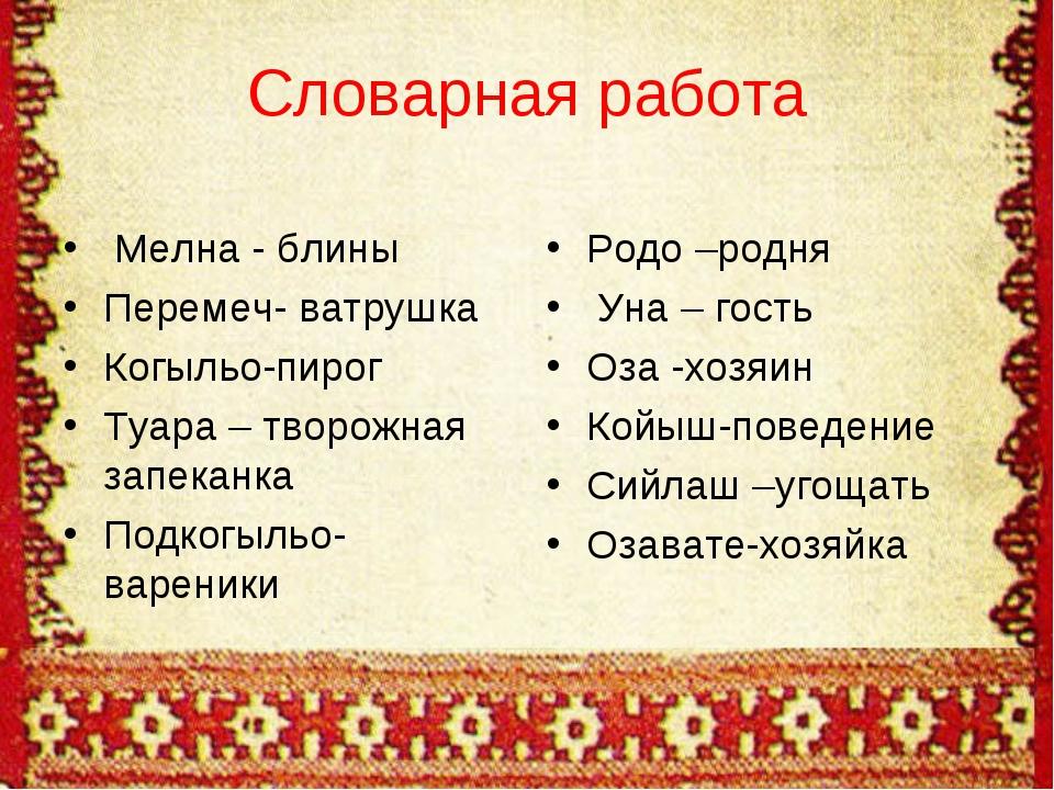 Словарная работа Мелна - блины Перемеч- ватрушка Когыльо-пирог Туара – творож...