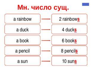 Мн. число сущ. a rainbow 2 rainbows a duck 4 ducks a book 6 books a pencil 8