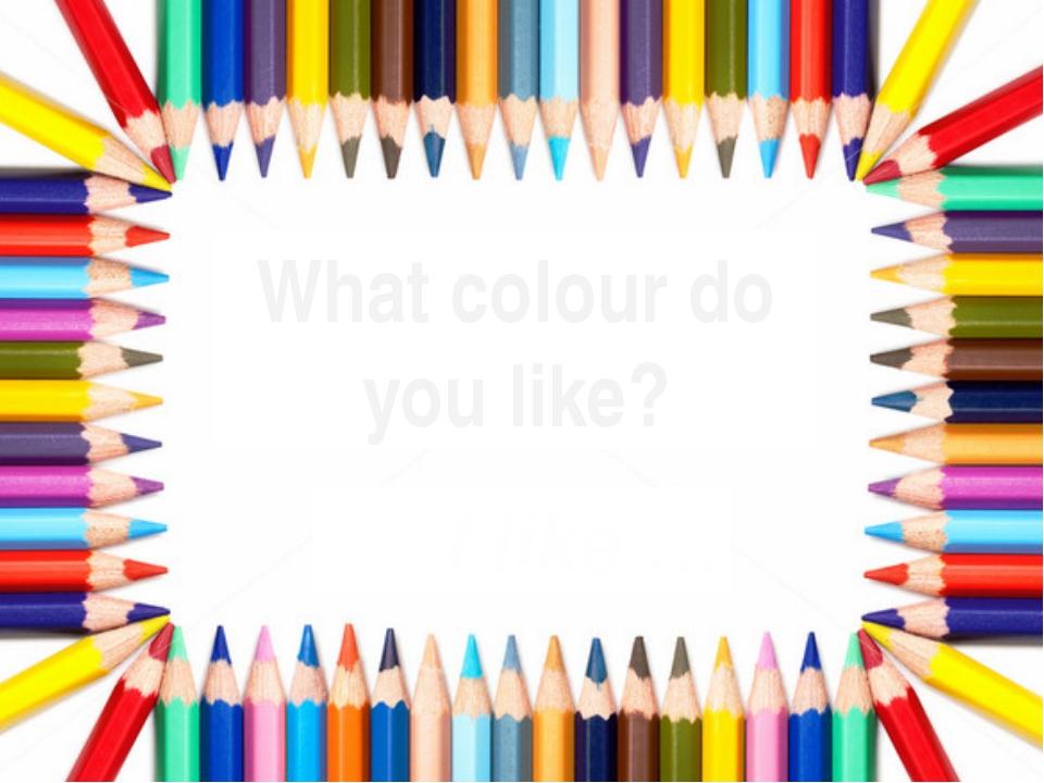 What colour do you like? I like …