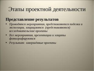 Этапы проектной деятельности Представление результатов Проводятся мероприятия