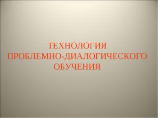 ТЕХНОЛОГИЯ ПРОБЛЕМНО-ДИАЛОГИЧЕСКОГО ОБУЧЕНИЯ