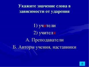 Укажите значение слова в зависимости от ударения 1) учители 2) учителя А. Пре
