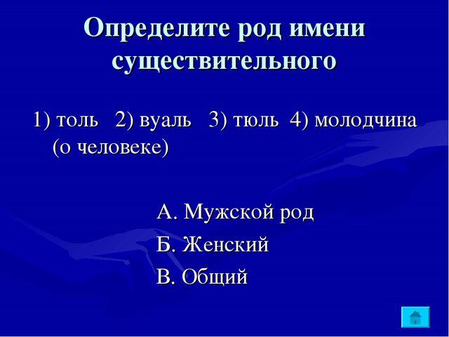 Определите род имени существительного 1) толь 2) вуаль 3) тюль 4) молодчина (...