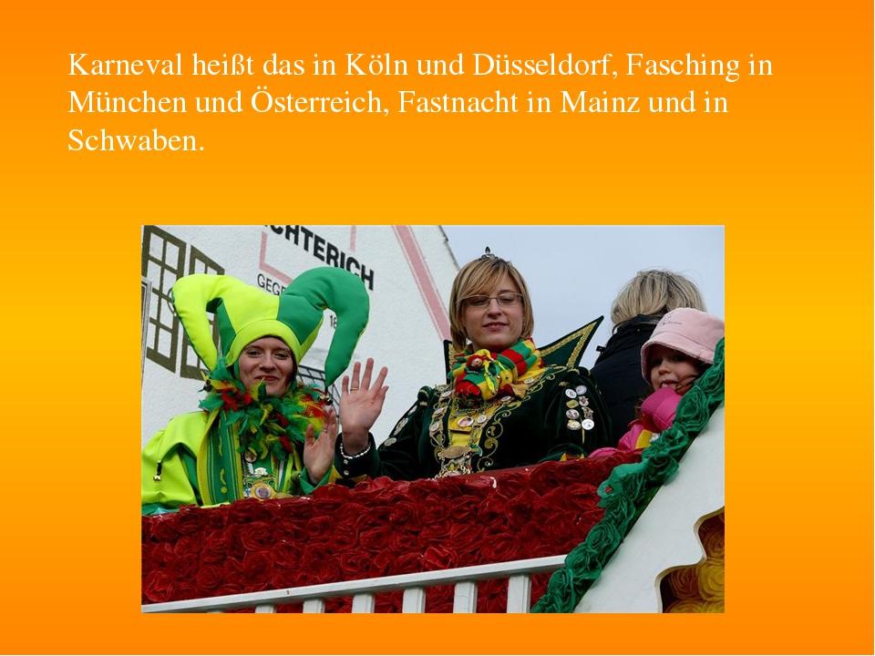Karneval heißt das in Köln und Düsseldorf, Fasching in München und Österreich...