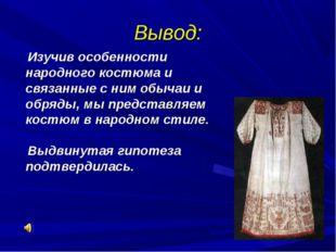 Вывод: Изучив особенности народного костюма и связанные с ним обычаи и обряды