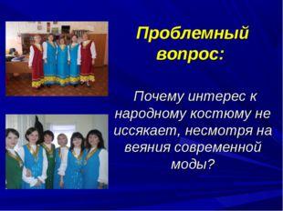 Проблемный вопрос: Почему интерес к народному костюму не иссякает, несмотря н