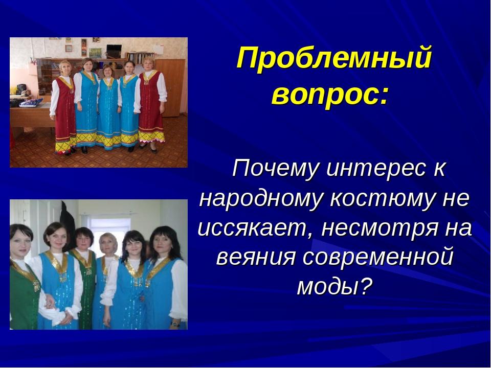 Проблемный вопрос: Почему интерес к народному костюму не иссякает, несмотря н...