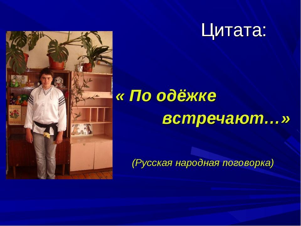 Цитата: « По одёжке встречают…» (Русская народная поговорка)
