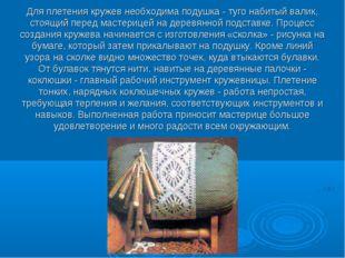 Для плетения кружев необходима подушка - туго набитый валик, стоящий перед ма