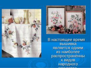 В настоящее время вышивка является одним из наиболее распространённых видов н