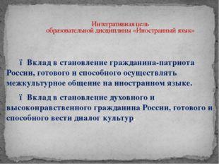 Интегративная цель образовательной дисциплины «Иностранный язык»  ● Вклад в