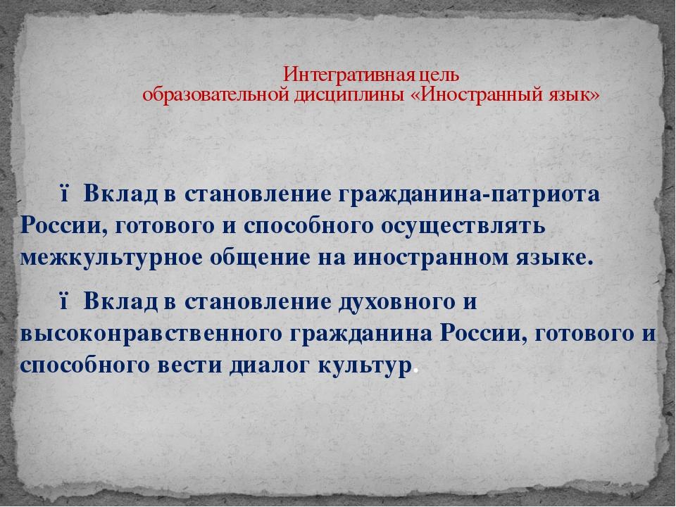 Интегративная цель образовательной дисциплины «Иностранный язык»  ● Вклад в...