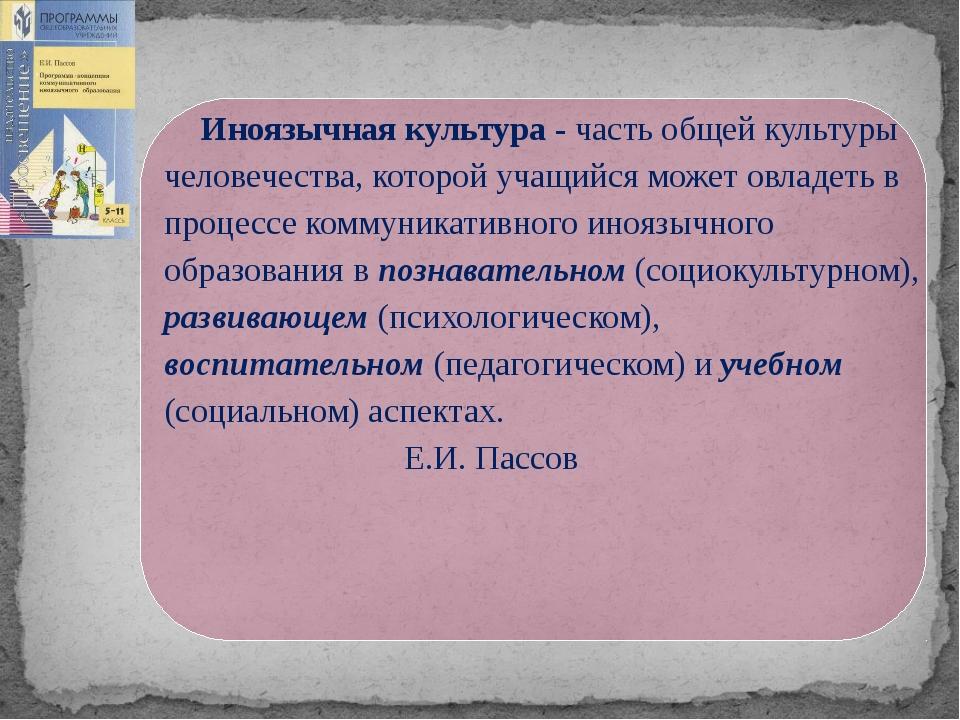 Иноязычная культура - часть общей культуры человечества, которой учащийся мо...