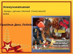Коммуникативная Беседы с детьми о Великой Отечественной Войне «Праздник День
