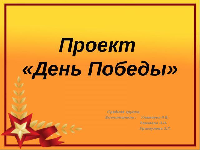 Проект «День Победы» Средняя группа. Воспитатели : Улямаева Р.В. Каюмова Э.Н....