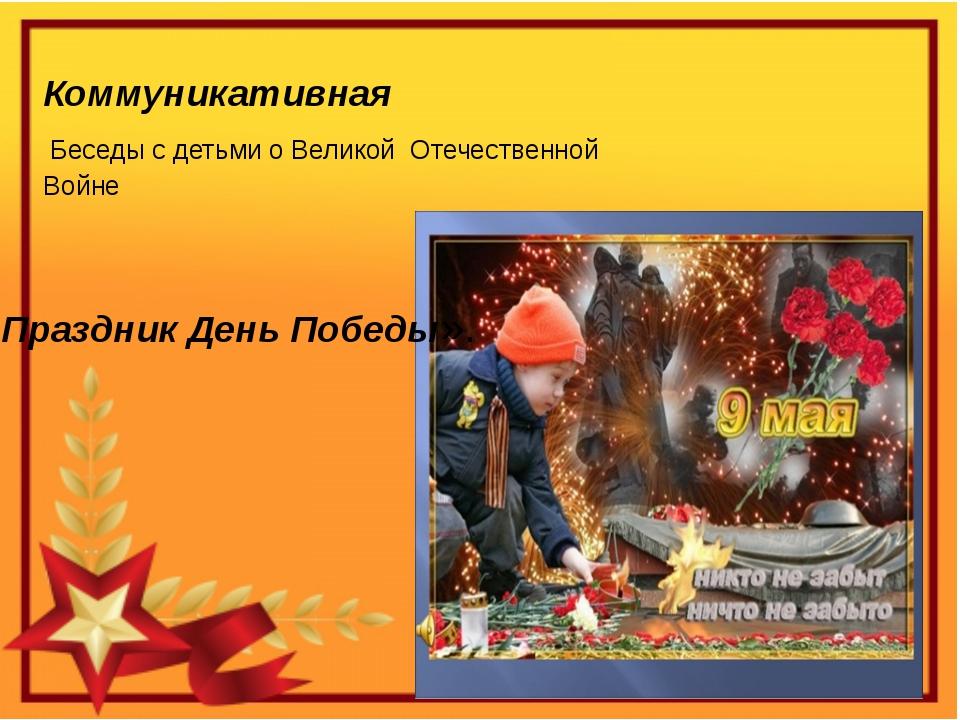 Коммуникативная Беседы с детьми о Великой Отечественной Войне «Праздник День...