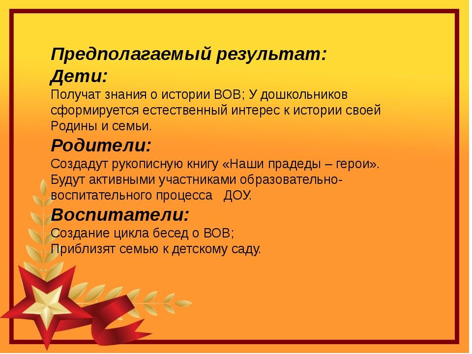 Предполагаемый результат: Дети: Получат знания о истории ВОВ; У дошкольников...