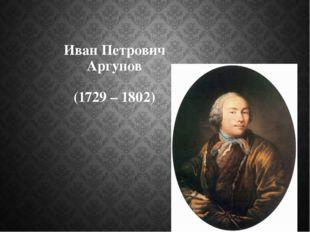 Иван Петрович Аргунов (1729 – 1802)