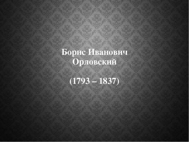 Борис Иванович Орловский (1793 – 1837)