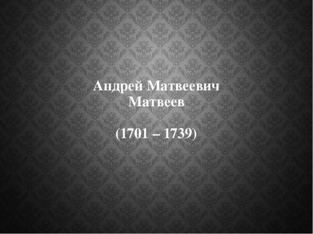 Андрей Матвеевич Матвеев (1701 – 1739)