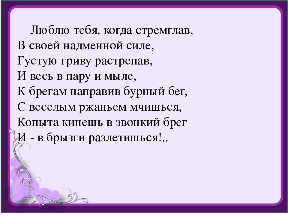 Люблю тебя, когда стремглав, В своей надменной силе, Густую гриву растрепав,...