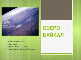 ОЗЕРО БАЙКАЛ МБОУ «Гимназия №3» г. Белгорода Маркова Ирина 4 «Г» класс Учител