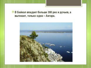 В Байкал впадает больше 300 рек и ручьев, а вытекает, только одна – Ангара.