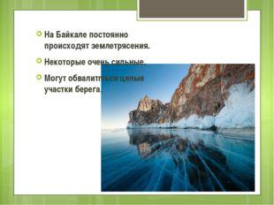 На Байкале постоянно происходят землетрясения. Некоторые очень сильные. Могут