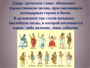 Гимн- греческое слово- обозначает торжественную песню, прославляющую легендар