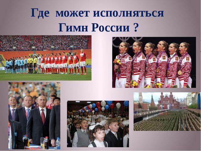 Где может исполняться Гимн России ?
