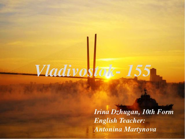 Vladivostok- 155 Irina Dzhugan, 10th Form English Teacher: Antonina Martynova