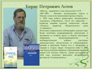 Борис Петрович Агеев 1984 год – принятие в Союз писателей СССР. 1987-1989 –
