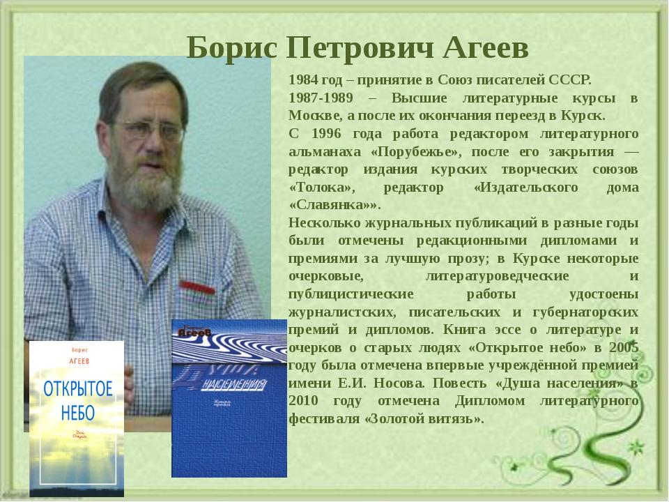 Борис Петрович Агеев 1984 год – принятие в Союз писателей СССР. 1987-1989 –...